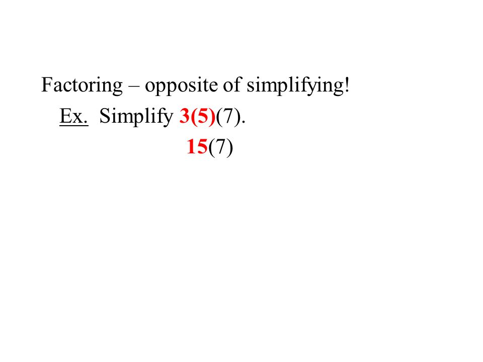 Factoring – opposite of simplifying! Ex. Simplify 3(5)(7). 15(7)