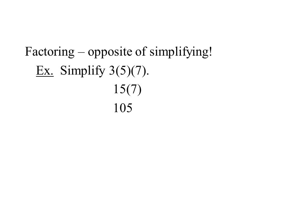 Factoring – opposite of simplifying! Ex. Simplify 3(5)(7). 15(7) 105