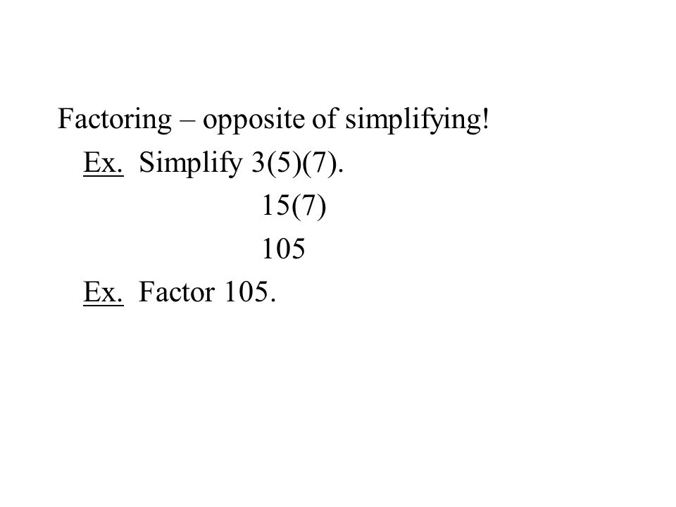 Factoring – opposite of simplifying! Ex. Simplify 3(5)(7). 15(7) 105 Ex. Factor 105.