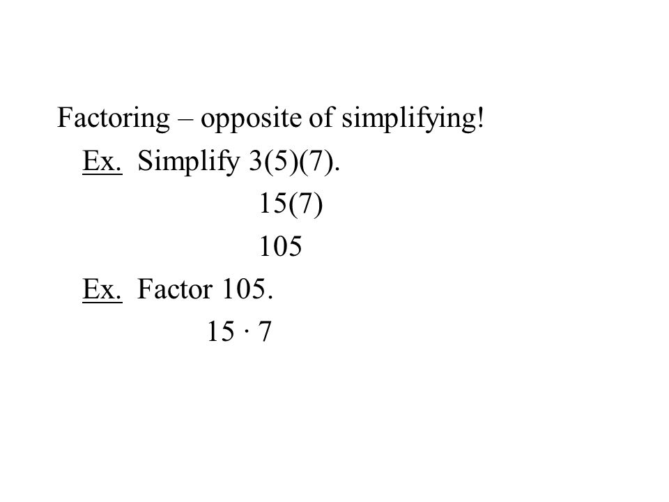 Factoring – opposite of simplifying! Ex. Simplify 3(5)(7). 15(7) 105 Ex. Factor 105. 15 · 7
