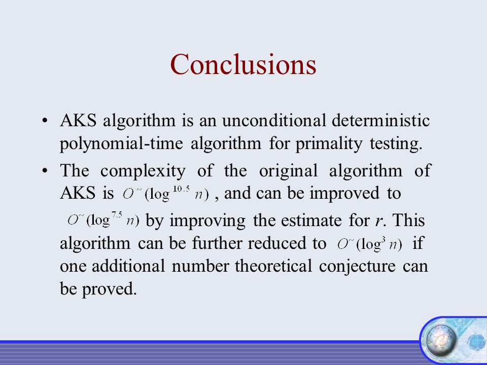 Conclusions AKS algorithm is an unconditional deterministic polynomial-time algorithm for primality testing. The complexity of the original algorithm