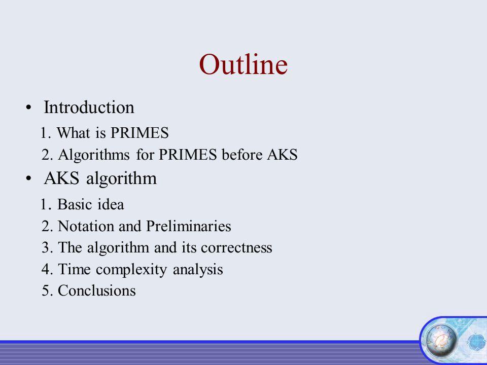 Outline Introduction 1. What is PRIMES 2. Algorithms for PRIMES before AKS AKS algorithm 1. Basic idea 2. Notation and Preliminaries 3. The algorithm