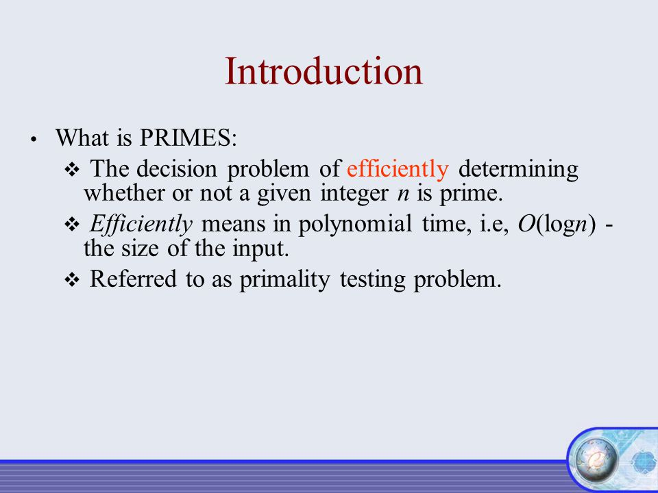 Introduction What is PRIMES:  The decision problem of efficiently determining whether or not a given integer n is prime.  Efficiently means in polyn