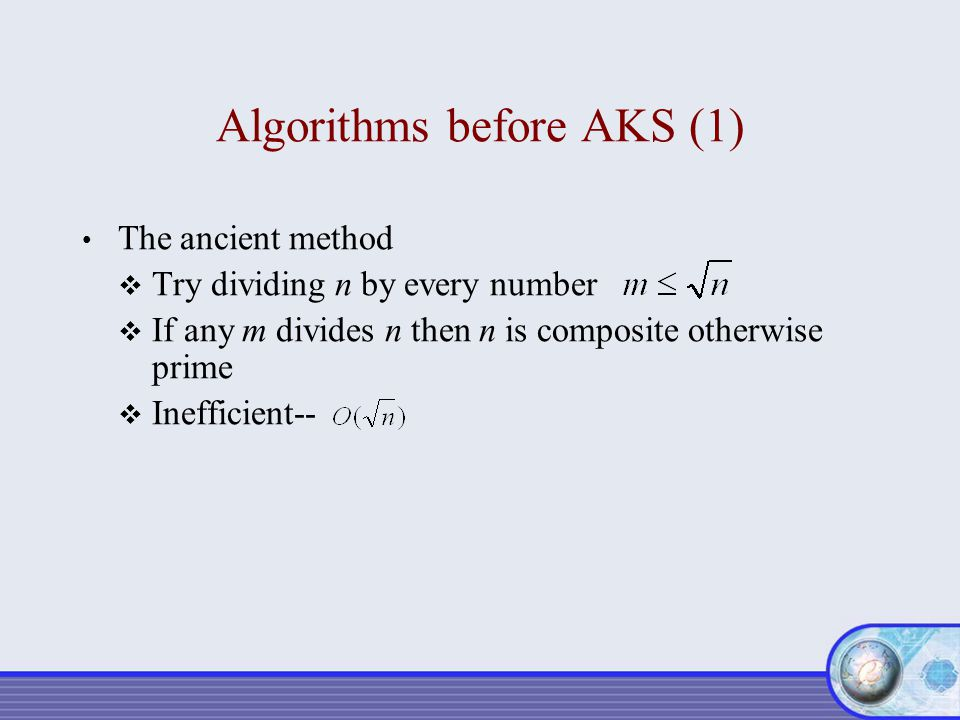 Algorithms before AKS (1) The ancient method  Try dividing n by every number  If any m divides n then n is composite otherwise prime  Inefficient--