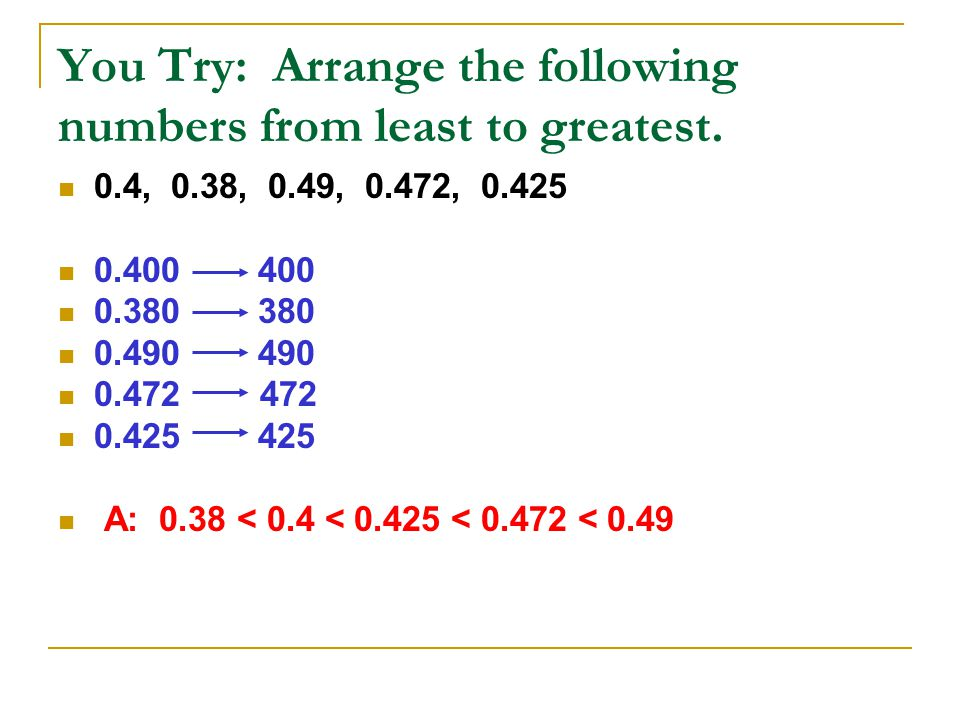 You Try: Arrange the following numbers from least to greatest. 0.4, 0.38, 0.49, 0.472, 0.425 0.400 400 0.380 380 0.490 490 0.472 472 0.425 425 A: 0.38
