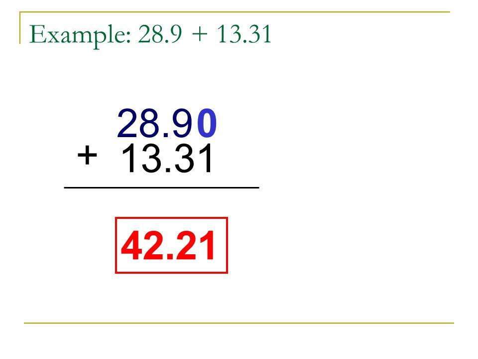 Example: 28.9 + 13.31 28.9 13.31+ 28.9 42.21 0 + 13.31 42.21