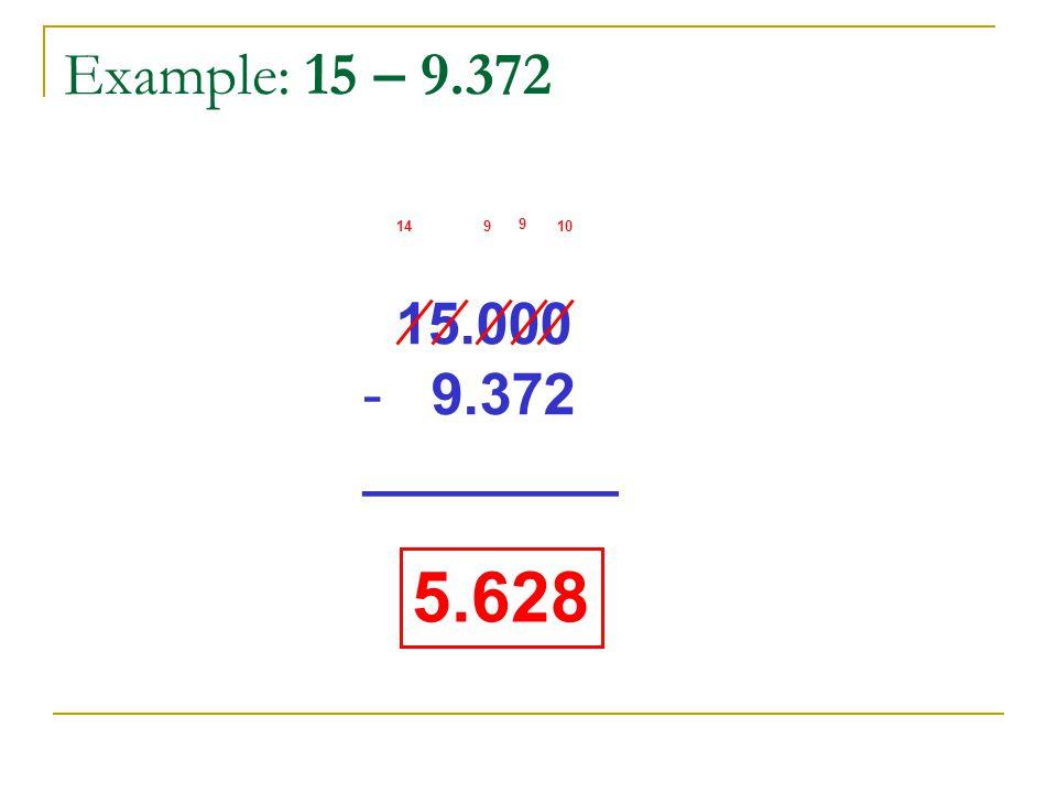 Example: 15 – 9.372 15.000 - 9.372 ________ 10 9 914 5.628