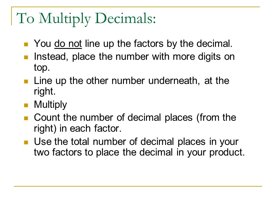 To Multiply Decimals: You do not line up the factors by the decimal. Instead, place the number with more digits on top. Line up the other number under