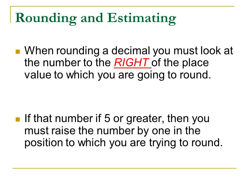 Rounding and Estimating When rounding a decimal you must look at the number to the RIGHT of the place value to which you are going to round. If that n