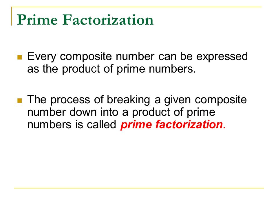 Prime Factorization Every composite number can be expressed as the product of prime numbers. The process of breaking a given composite number down int