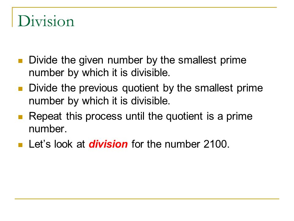 Division Divide the given number by the smallest prime number by which it is divisible. Divide the previous quotient by the smallest prime number by w