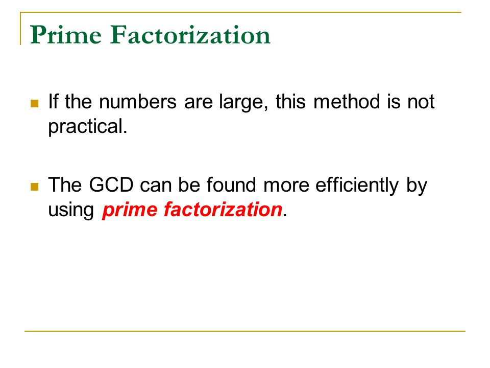 Prime Factorization If the numbers are large, this method is not practical. The GCD can be found more efficiently by using prime factorization.