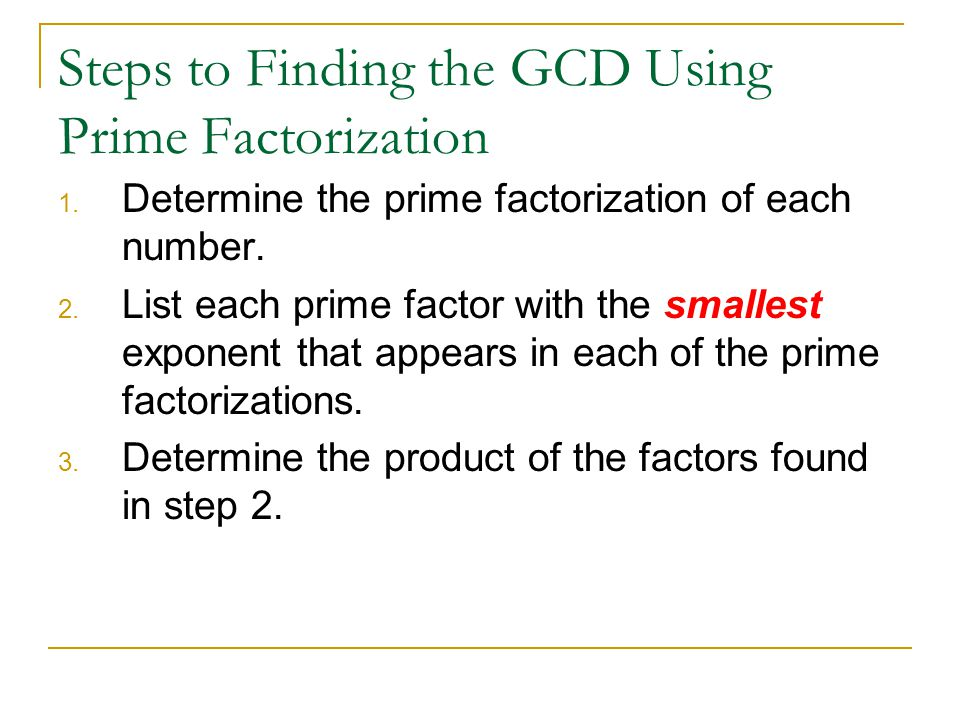 Steps to Finding the GCD Using Prime Factorization 1. Determine the prime factorization of each number. 2. List each prime factor with the smallest ex