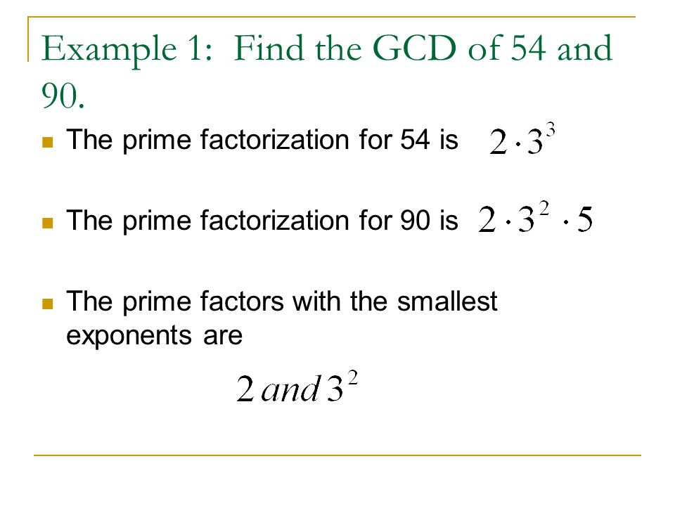 Example 1: Find the GCD of 54 and 90. The prime factorization for 54 is The prime factorization for 90 is The prime factors with the smallest exponent