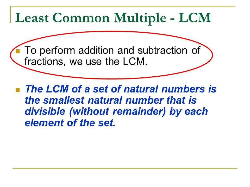 Least Common Multiple - LCM To perform addition and subtraction of fractions, we use the LCM. The LCM of a set of natural numbers is the smallest natu
