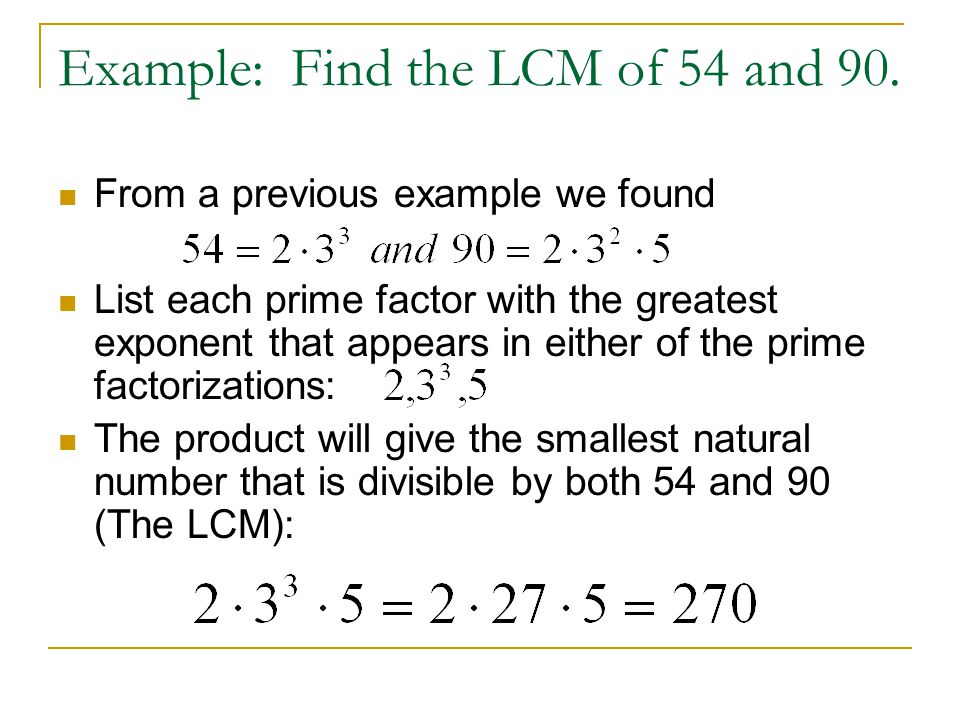 Example: Find the LCM of 54 and 90. From a previous example we found List each prime factor with the greatest exponent that appears in either of the p