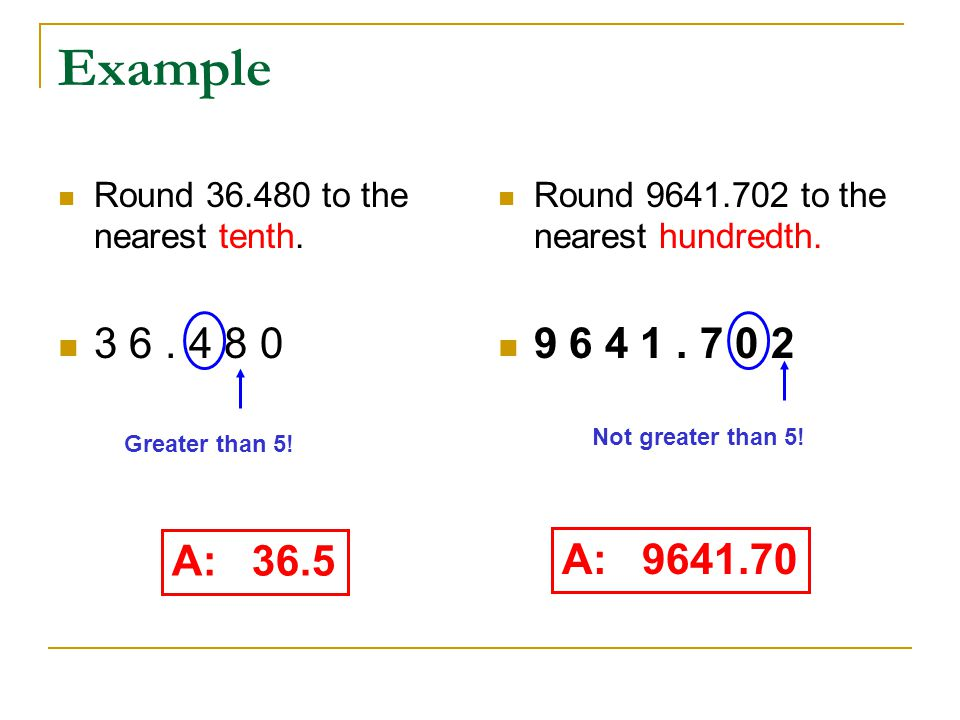 Example Round 36.480 to the nearest tenth. 3 6. 4 8 0 Round 9641.702 to the nearest hundredth. 9 6 4 1. 7 0 2 A: 36.5 A: 9641.70 Greater than 5! Not g