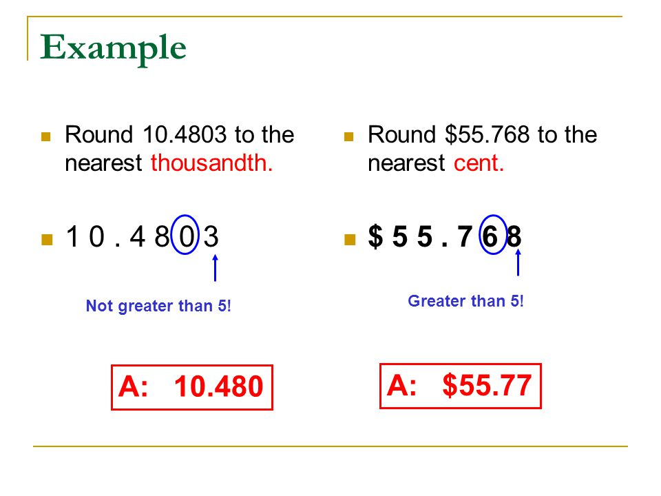 Example Round 10.4803 to the nearest thousandth. 1 0. 4 8 0 3 Round $55.768 to the nearest cent. $ 5 5. 7 6 8 A: 10.480 A: $55.77 Not greater than 5!