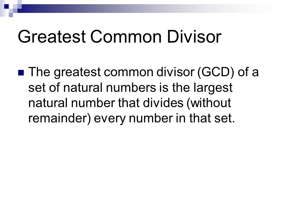 Greatest Common Divisor The greatest common divisor (GCD) of a set of natural numbers is the largest natural number that divides (without remainder) every number in that set.