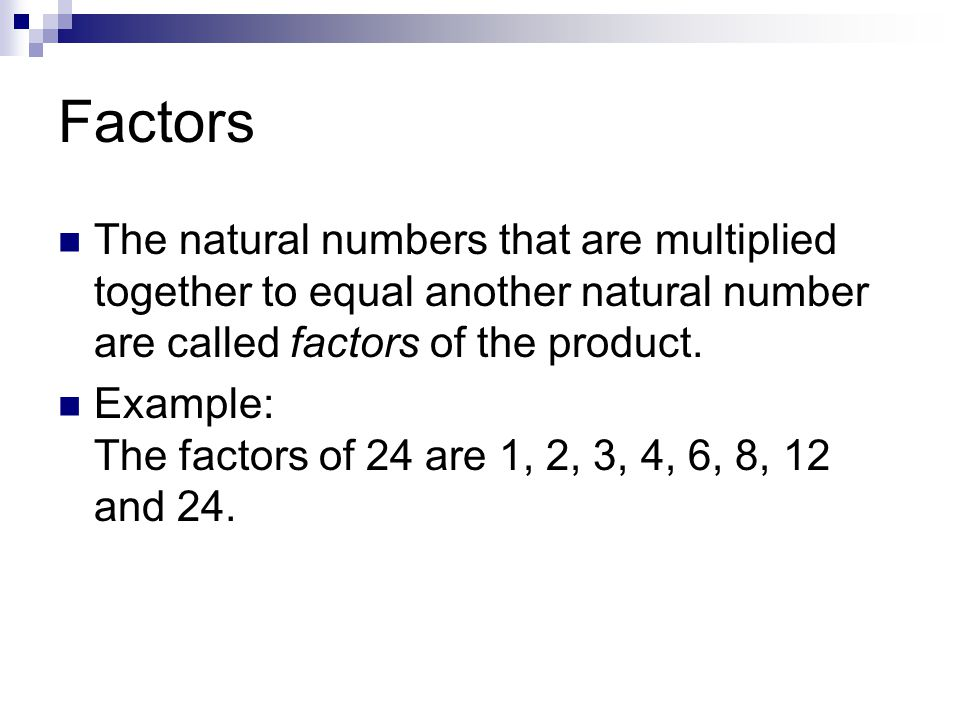 Factors The natural numbers that are multiplied together to equal another natural number are called factors of the product.
