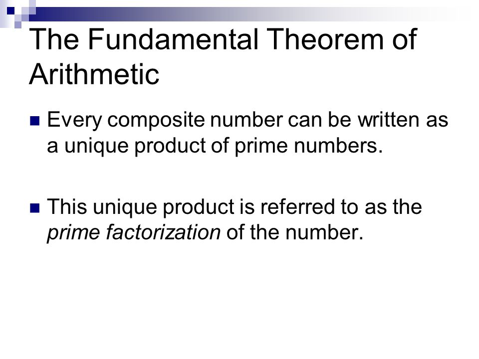 The Fundamental Theorem of Arithmetic Every composite number can be written as a unique product of prime numbers.