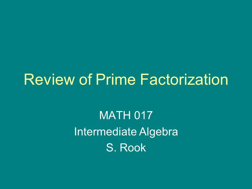 Review of Prime Factorization MATH 017 Intermediate Algebra S. Rook