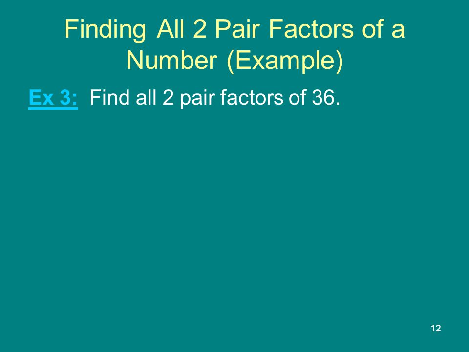 12 Finding All 2 Pair Factors of a Number (Example) Ex 3: Find all 2 pair factors of 36.