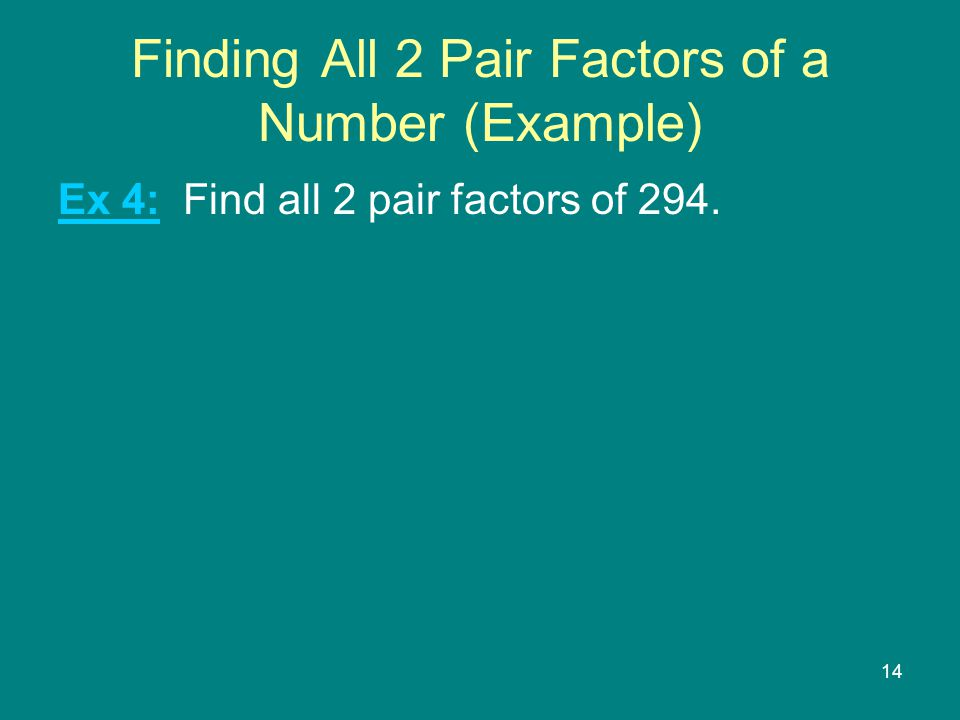 14 Finding All 2 Pair Factors of a Number (Example) Ex 4: Find all 2 pair factors of 294.