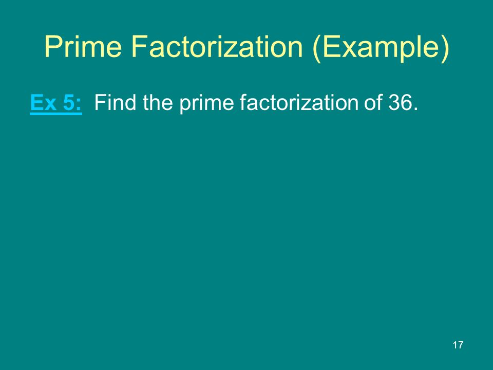 17 Prime Factorization (Example) Ex 5: Find the prime factorization of 36.