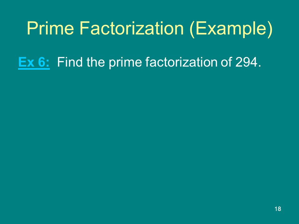 18 Prime Factorization (Example) Ex 6: Find the prime factorization of 294.