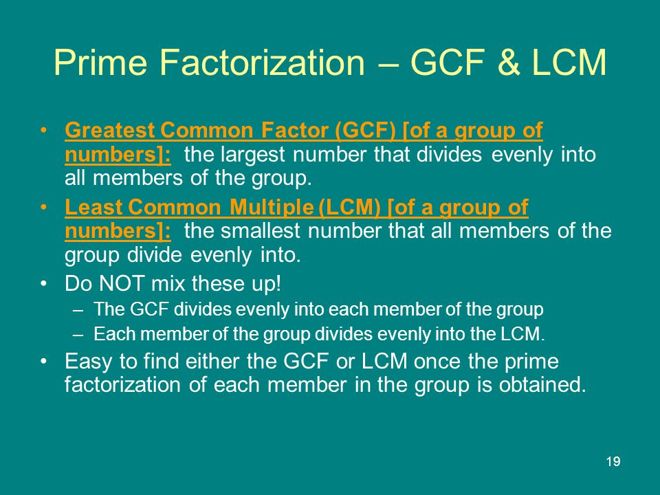 19 Prime Factorization – GCF & LCM Greatest Common Factor (GCF) [of a group of numbers]: the largest number that divides evenly into all members of the group.