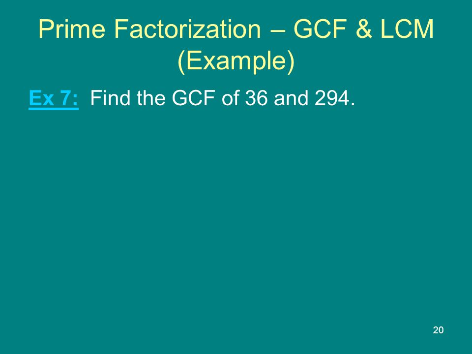20 Prime Factorization – GCF & LCM (Example) Ex 7: Find the GCF of 36 and 294.