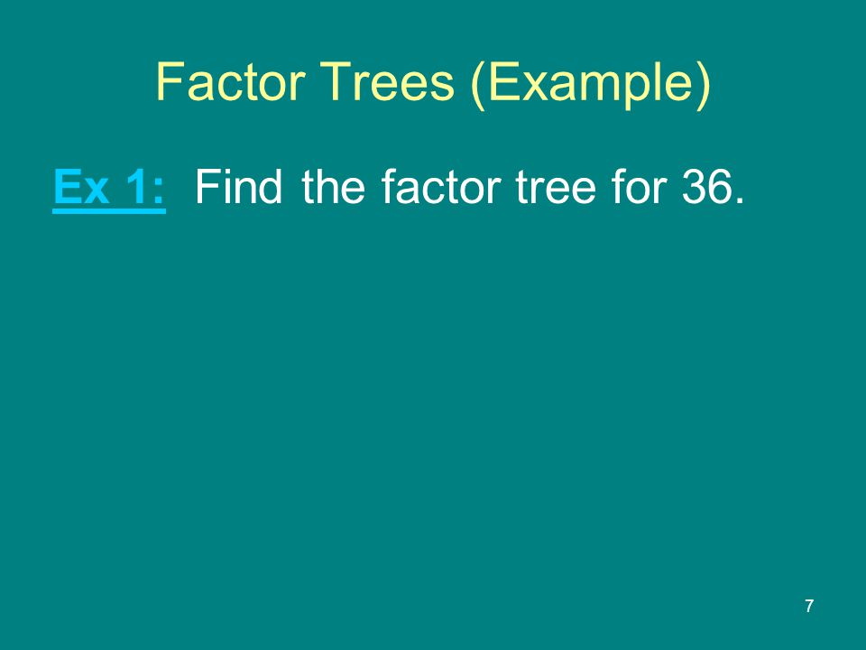 7 Factor Trees (Example) Ex 1: Find the factor tree for 36.