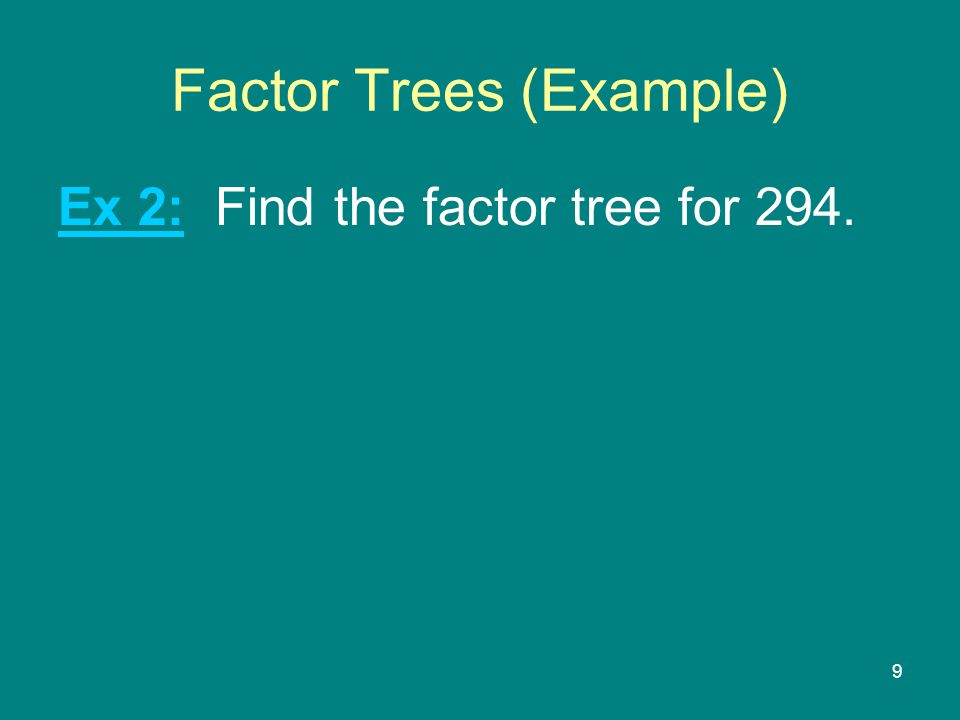 9 Factor Trees (Example) Ex 2: Find the factor tree for 294.