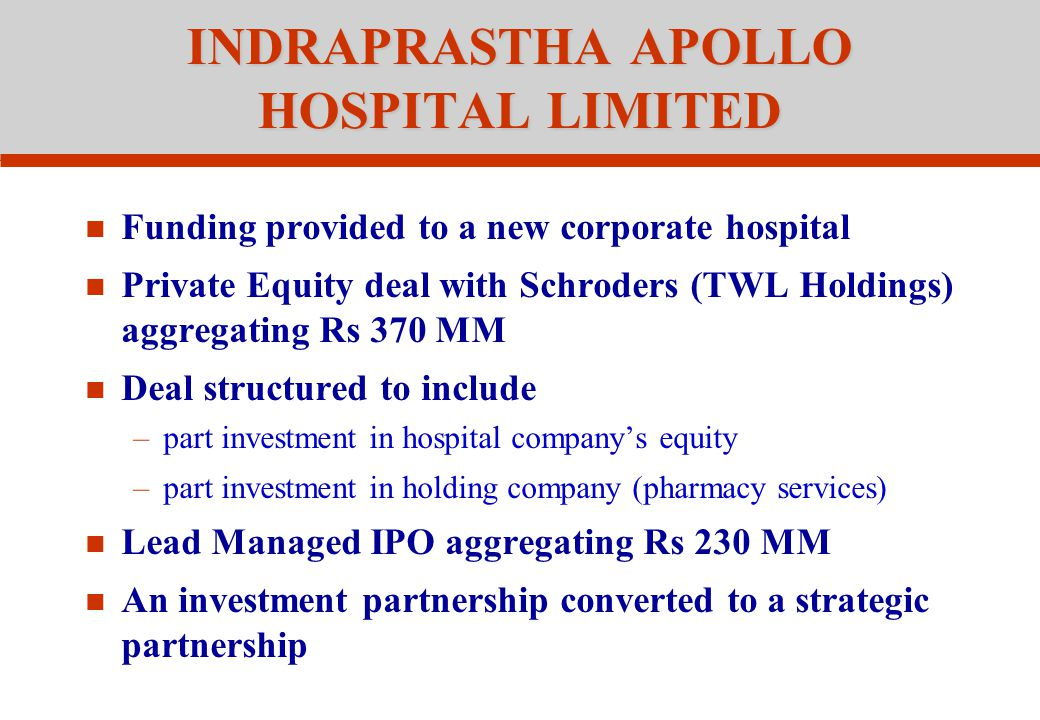 INDRAPRASTHA APOLLO HOSPITAL LIMITED Funding provided to a new corporate hospital Private Equity deal with Schroders (TWL Holdings) aggregating Rs 370 MM Deal structured to include –part investment in hospital company's equity –part investment in holding company (pharmacy services) Lead Managed IPO aggregating Rs 230 MM An investment partnership converted to a strategic partnership