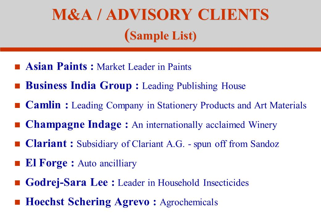 M&A / ADVISORY CLIENTS ( Sample List) Asian Paints : Market Leader in Paints Business India Group : Leading Publishing House Camlin : Leading Company in Stationery Products and Art Materials Champagne Indage : An internationally acclaimed Winery Clariant : Subsidiary of Clariant A.G.