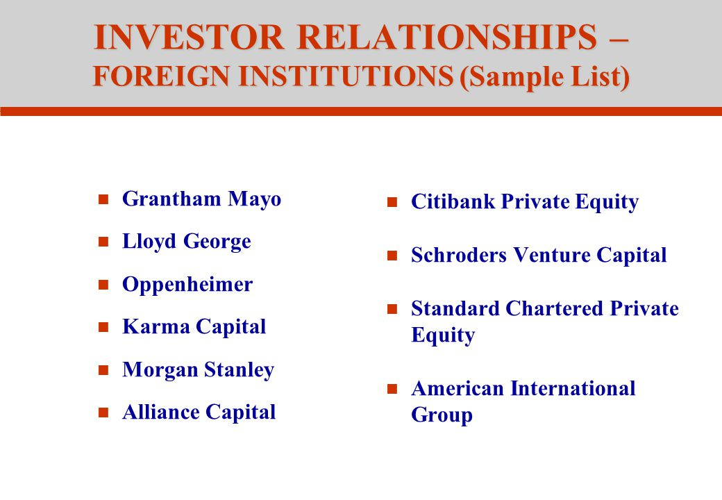 INVESTOR RELATIONSHIPS – FOREIGN INSTITUTIONS (Sample List) Grantham Mayo Lloyd George Oppenheimer Karma Capital Morgan Stanley Alliance Capital Citibank Private Equity Schroders Venture Capital Standard Chartered Private Equity American International Group
