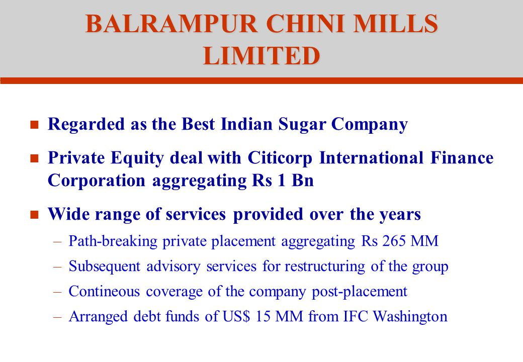 BALRAMPUR CHINI MILLS LIMITED Regarded as the Best Indian Sugar Company Private Equity deal with Citicorp International Finance Corporation aggregating Rs 1 Bn Wide range of services provided over the years –Path-breaking private placement aggregating Rs 265 MM –Subsequent advisory services for restructuring of the group –Contineous coverage of the company post-placement –Arranged debt funds of US$ 15 MM from IFC Washington
