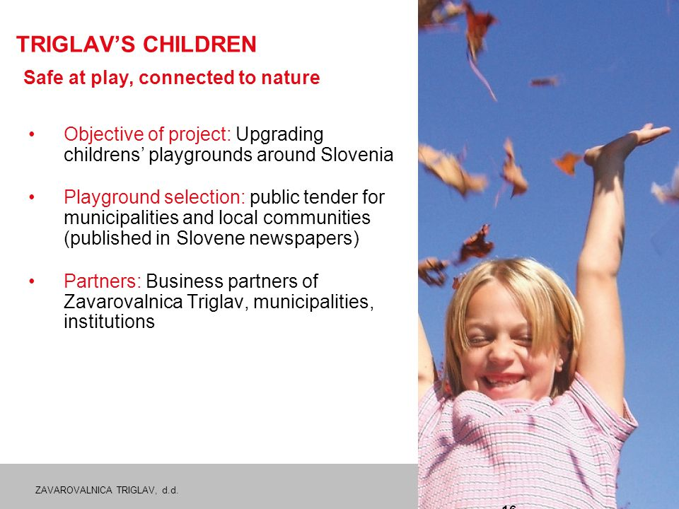 ZAVAROVALNICA TRIGLAV, d.d. 16 TRIGLAV'S CHILDREN Safe at play, connected to nature Objective of project: Upgrading childrens' playgrounds around Slov
