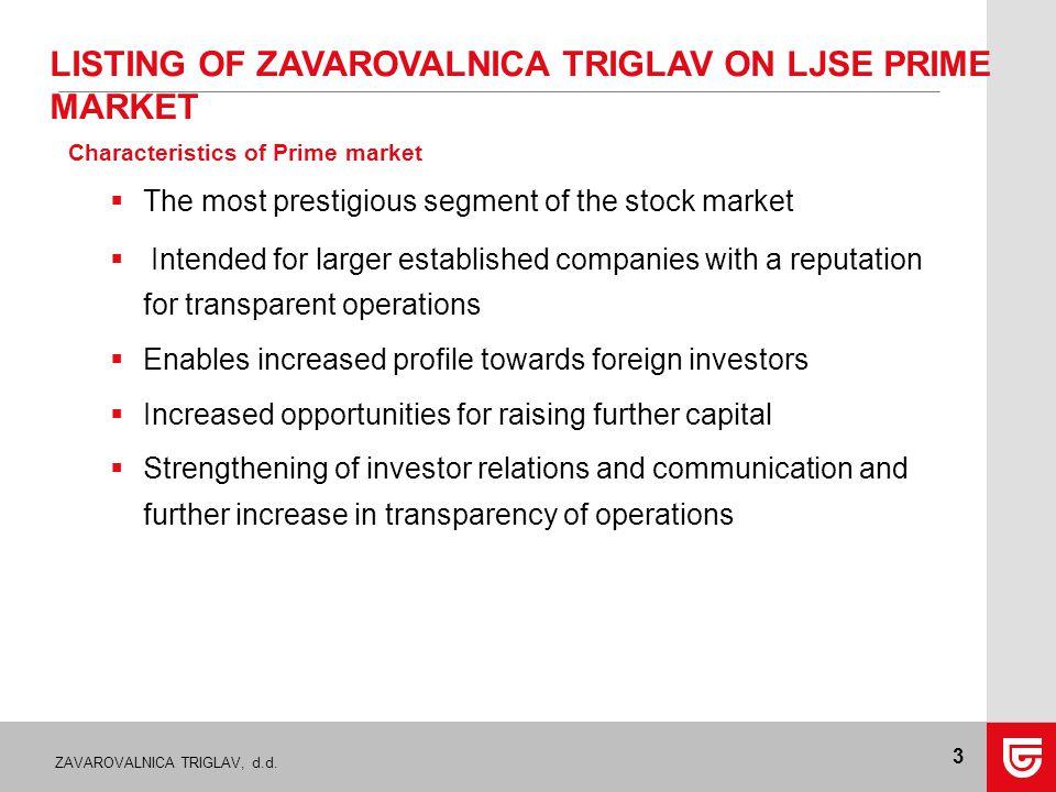 ZAVAROVALNICA TRIGLAV, d.d. 3 LISTING OF ZAVAROVALNICA TRIGLAV ON LJSE PRIME MARKET Characteristics of Prime market  The most prestigious segment of