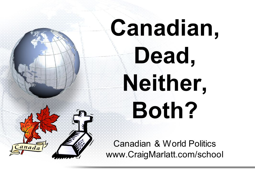 Canadian & World Politics www.CraigMarlatt.com/school Canadian, Dead, Neither, Both