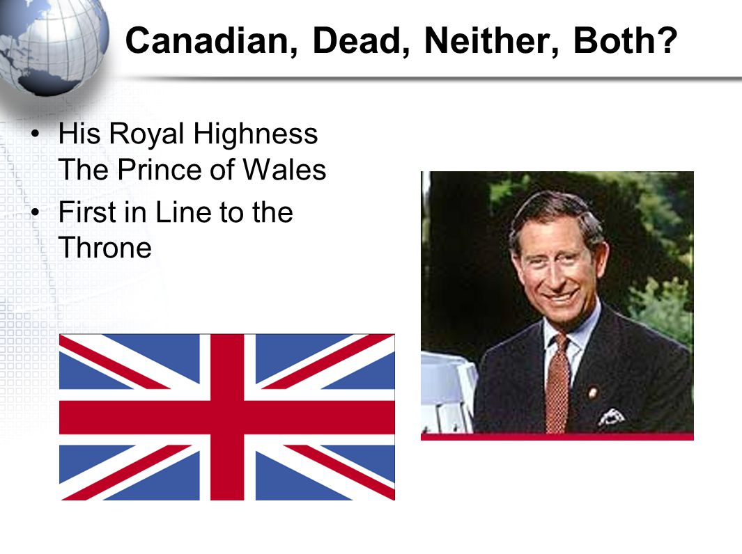 Canadian, Dead, Neither, Both His Royal Highness The Prince of Wales First in Line to the Throne