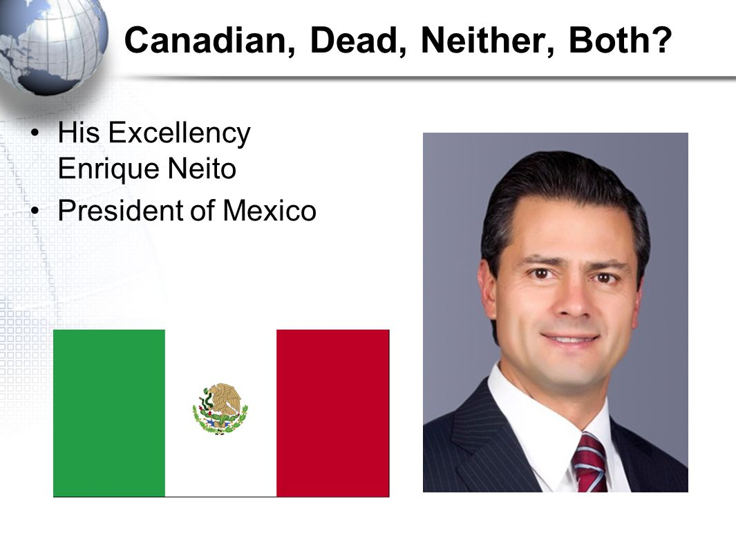 Canadian, Dead, Neither, Both His Excellency Enrique Neito President of Mexico