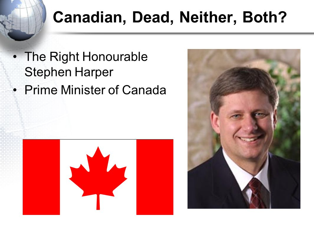 Canadian, Dead, Neither, Both The Right Honourable Stephen Harper Prime Minister of Canada
