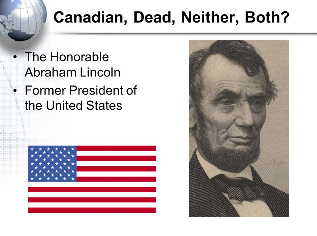 Canadian, Dead, Neither, Both The Honorable Abraham Lincoln Former President of the United States