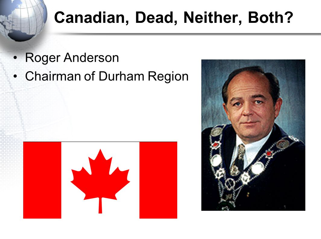 Canadian, Dead, Neither, Both Roger Anderson Chairman of Durham Region