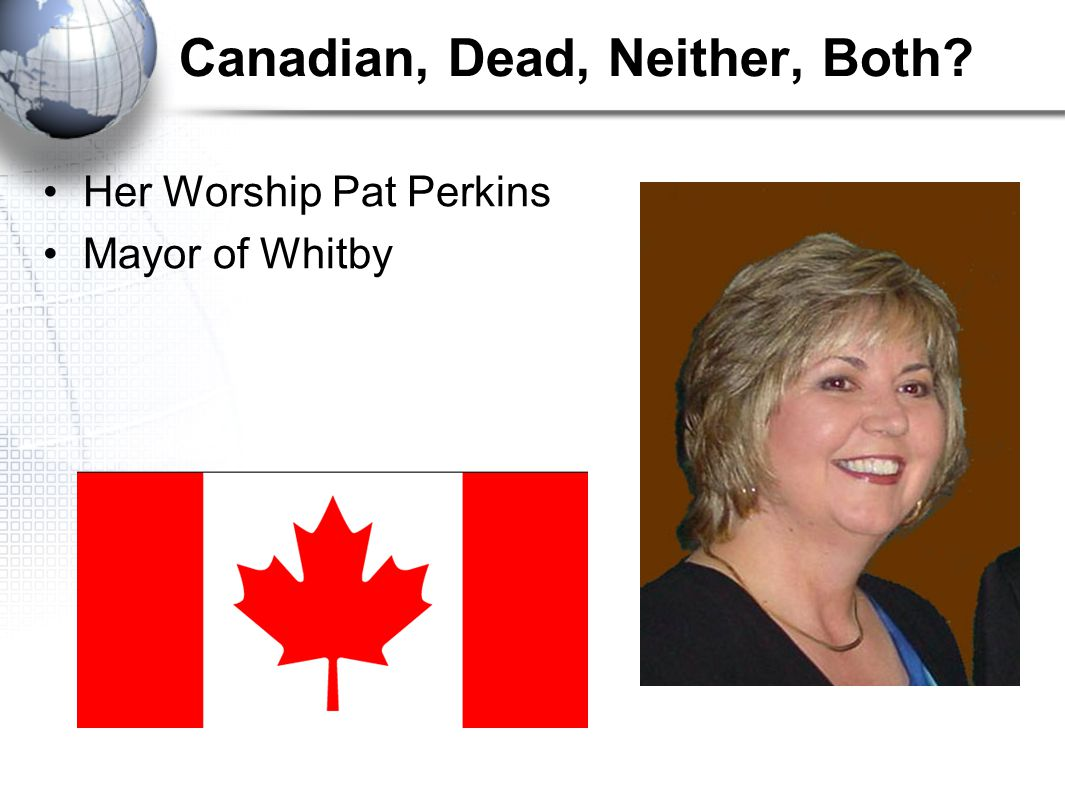 Canadian, Dead, Neither, Both Her Worship Pat Perkins Mayor of Whitby