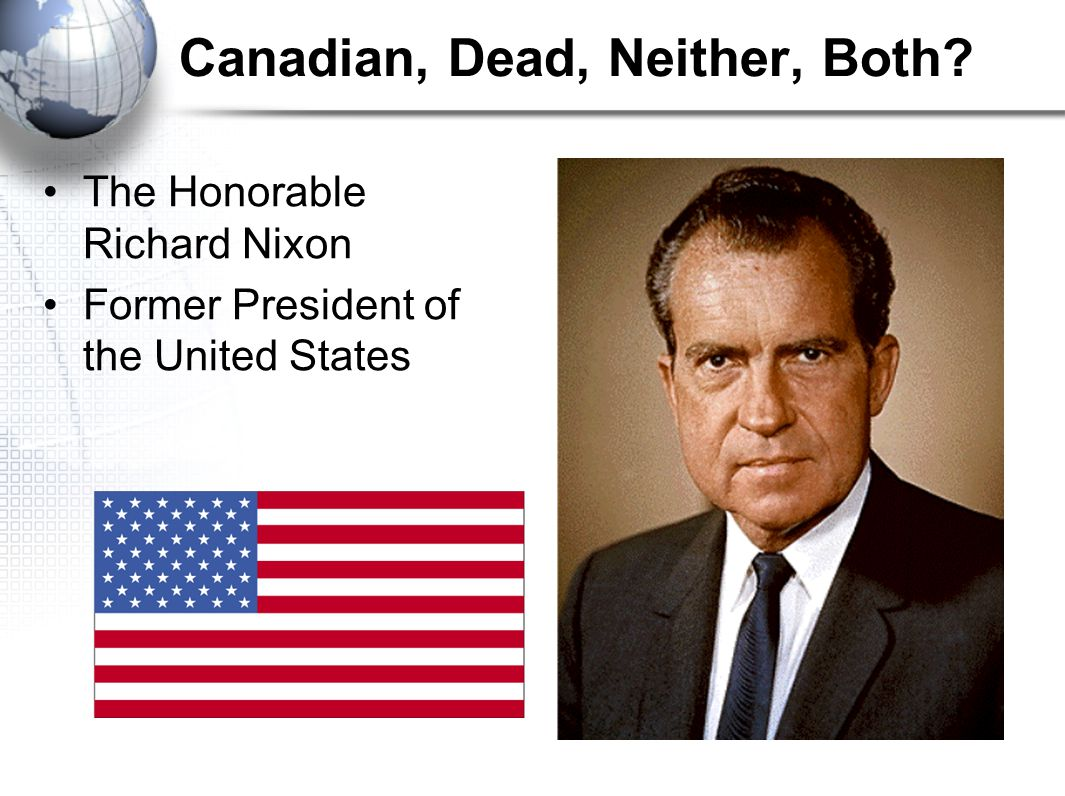 Canadian, Dead, Neither, Both The Honorable Richard Nixon Former President of the United States