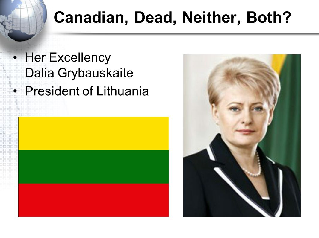 Canadian, Dead, Neither, Both Her Excellency Dalia Grybauskaite President of Lithuania