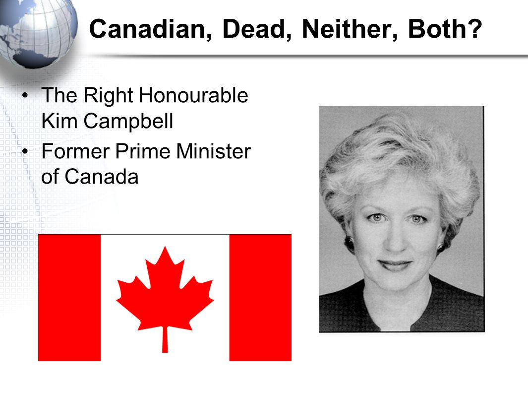 Canadian, Dead, Neither, Both The Right Honourable Kim Campbell Former Prime Minister of Canada